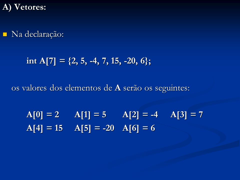 A) Vetores: Na declaração: int A[7] = {2, 5, -4, 7, 15, -20, 6}; os valores dos elementos de A serão os seguintes: